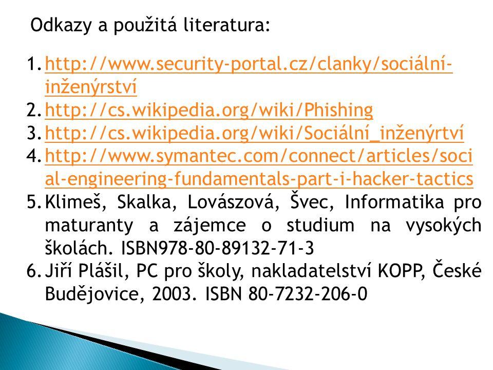 1.http://www.security-portal.cz/clanky/sociální- inženýrstvíhttp://www.security-portal.cz/clanky/sociální- inženýrství 2.http://cs.wikipedia.org/wiki/Phishinghttp://cs.wikipedia.org/wiki/Phishing 3.http://cs.wikipedia.org/wiki/Sociální_inženýrtvíhttp://cs.wikipedia.org/wiki/Sociální_inženýrtví 4.http://www.symantec.com/connect/articles/soci al-engineering-fundamentals-part-i-hacker-tacticshttp://www.symantec.com/connect/articles/soci al-engineering-fundamentals-part-i-hacker-tactics 5.Klimeš, Skalka, Lovászová, Švec, Informatika pro maturanty a zájemce o studium na vysokých školách.