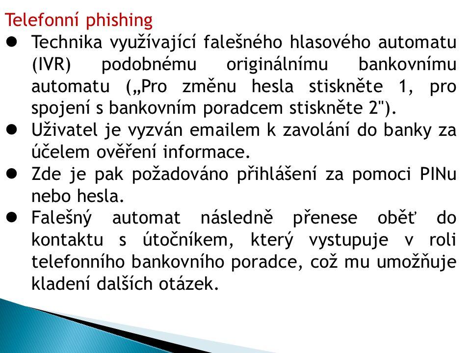 """Telefonní phishing Technika využívající falešného hlasového automatu (IVR) podobnému originálnímu bankovnímu automatu (""""Pro změnu hesla stiskněte 1, pro spojení s bankovním poradcem stiskněte 2 )."""