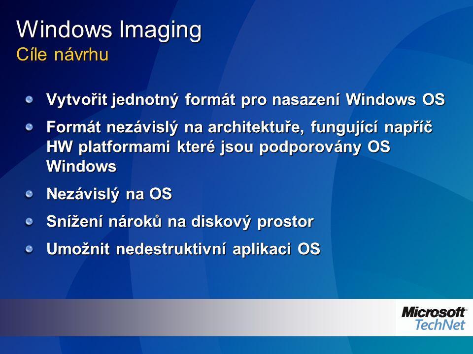 Windows Imaging Cíle návrhu Vytvořit jednotný formát pro nasazení Windows OS Formát nezávislý na architektuře, fungující napříč HW platformami které j