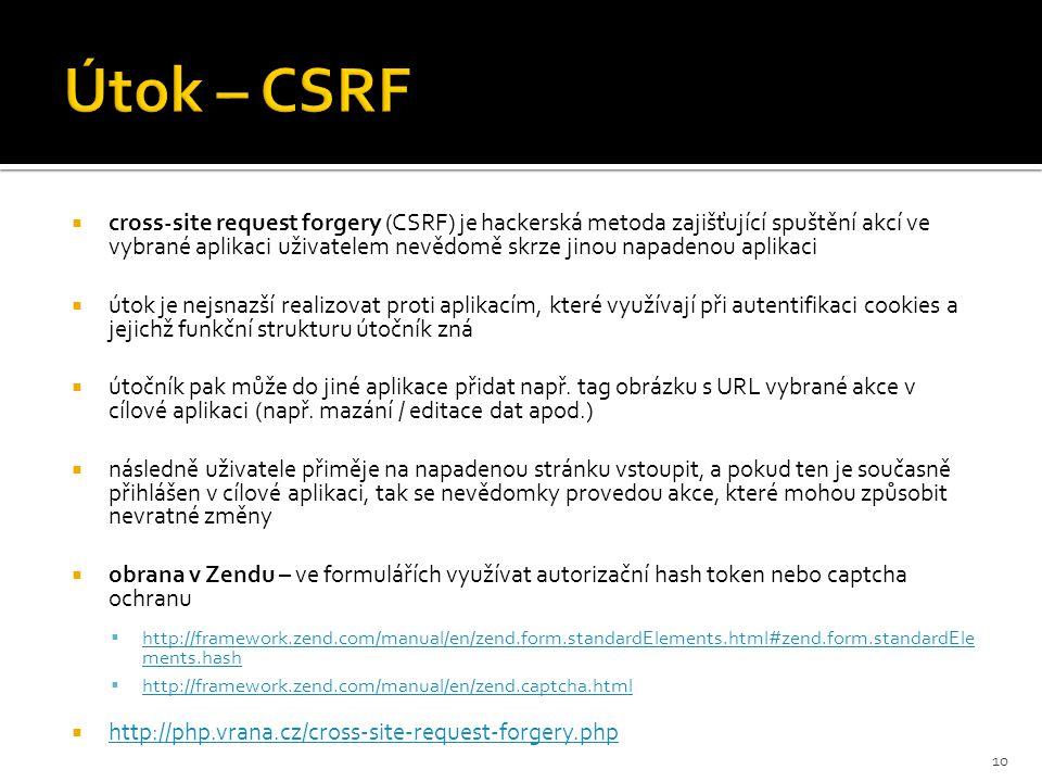  cross-site request forgery (CSRF) je hackerská metoda zajišťující spuštění akcí ve vybrané aplikaci uživatelem nevědomě skrze jinou napadenou aplikaci  útok je nejsnazší realizovat proti aplikacím, které využívají při autentifikaci cookies a jejichž funkční strukturu útočník zná  útočník pak může do jiné aplikace přidat např.
