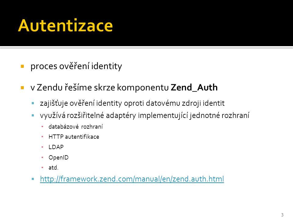  proces ověření identity  v Zendu řešíme skrze komponentu Zend_Auth  zajišťuje ověření identity oproti datovému zdroji identit  využívá rozšiřitelné adaptéry implementující jednotné rozhraní ▪ databázové rozhraní ▪ HTTP autentifikace ▪ LDAP ▪ OpenID ▪ atd.
