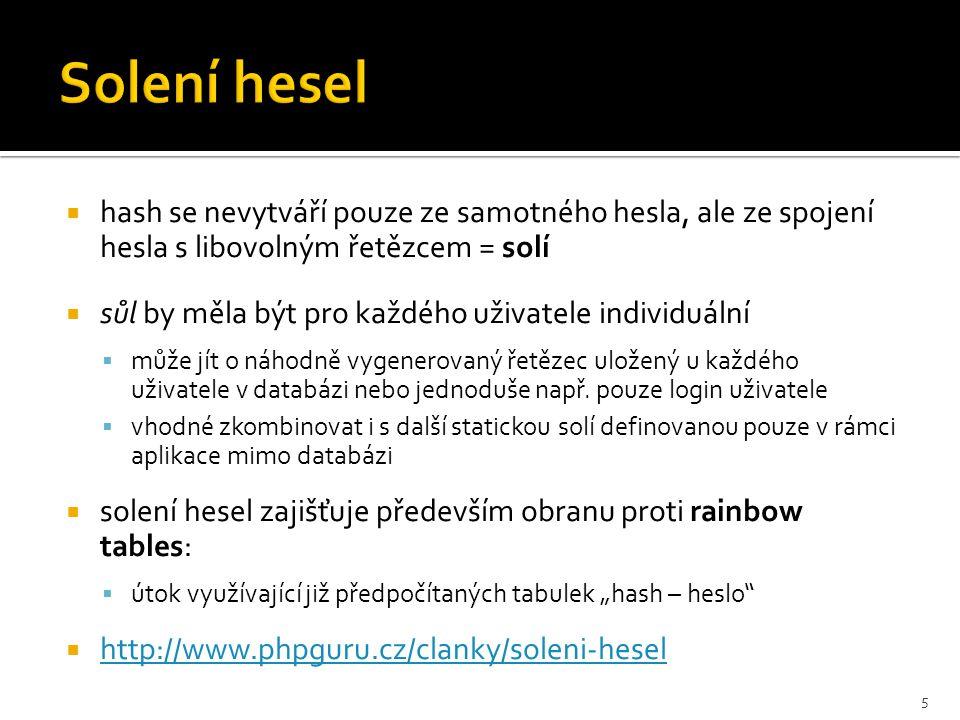  hash se nevytváří pouze ze samotného hesla, ale ze spojení hesla s libovolným řetězcem = solí  sůl by měla být pro každého uživatele individuální  může jít o náhodně vygenerovaný řetězec uložený u každého uživatele v databázi nebo jednoduše např.