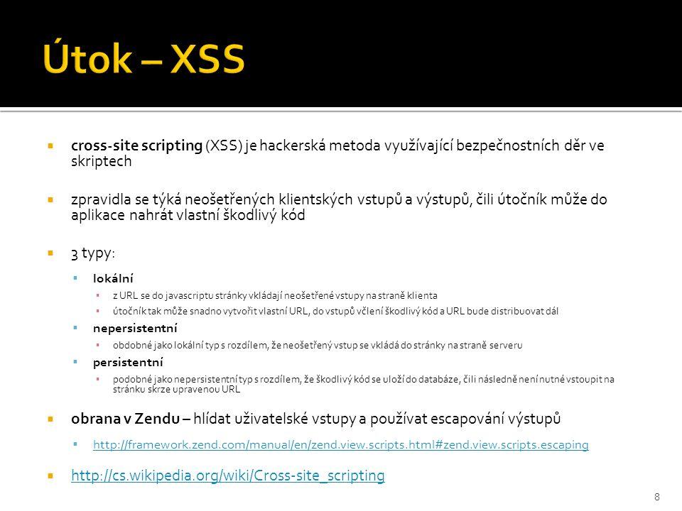 cross-site scripting (XSS) je hackerská metoda využívající bezpečnostních děr ve skriptech  zpravidla se týká neošetřených klientských vstupů a výstupů, čili útočník může do aplikace nahrát vlastní škodlivý kód  3 typy:  lokální ▪ z URL se do javascriptu stránky vkládají neošetřené vstupy na straně klienta ▪ útočník tak může snadno vytvořit vlastní URL, do vstupů včlení škodlivý kód a URL bude distribuovat dál  nepersistentní ▪ obdobné jako lokální typ s rozdílem, že neošetřený vstup se vkládá do stránky na straně serveru  persistentní ▪ podobné jako nepersistentní typ s rozdílem, že škodlivý kód se uloží do databáze, čili následně není nutné vstoupit na stránku skrze upravenou URL  obrana v Zendu – hlídat uživatelské vstupy a používat escapování výstupů  http://framework.zend.com/manual/en/zend.view.scripts.html#zend.view.scripts.escaping http://framework.zend.com/manual/en/zend.view.scripts.html#zend.view.scripts.escaping  http://cs.wikipedia.org/wiki/Cross-site_scripting http://cs.wikipedia.org/wiki/Cross-site_scripting 8