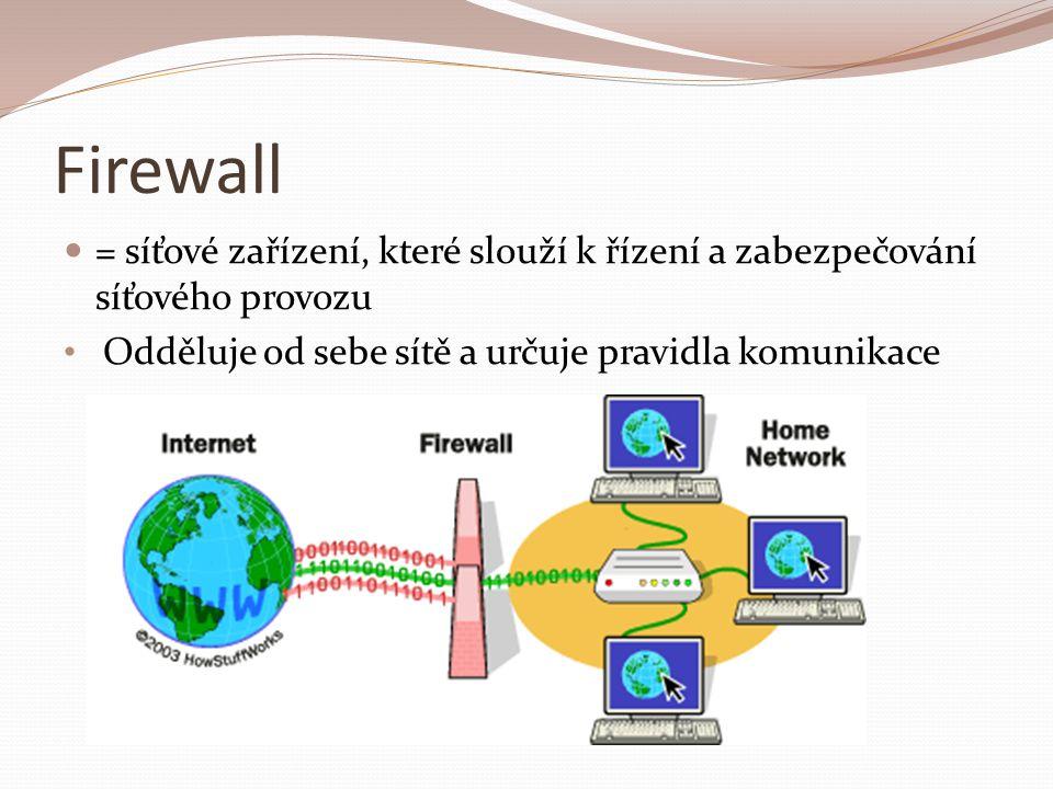 Firewall = síťové zařízení, které slouží k řízení a zabezpečování síťového provozu Odděluje od sebe sítě a určuje pravidla komunikace