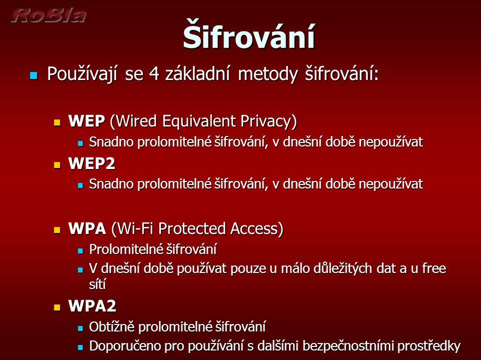 Šifrování Šifrování Používají se 4 základní metody šifrování: Používají se 4 základní metody šifrování: WEP (Wired Equivalent Privacy) WEP (Wired Equivalent Privacy) Snadno prolomitelné šifrování, v dnešní době nepoužívat Snadno prolomitelné šifrování, v dnešní době nepoužívat WEP2 WEP2 Snadno prolomitelné šifrování, v dnešní době nepoužívat Snadno prolomitelné šifrování, v dnešní době nepoužívat WPA (Wi-Fi Protected Access) WPA (Wi-Fi Protected Access) Prolomitelné šifrování Prolomitelné šifrování V dnešní době používat pouze u málo důležitých dat a u free sítí V dnešní době používat pouze u málo důležitých dat a u free sítí WPA2 WPA2 Obtížně prolomitelné šifrování Obtížně prolomitelné šifrování Doporučeno pro používání s dalšími bezpečnostními prostředky Doporučeno pro používání s dalšími bezpečnostními prostředky
