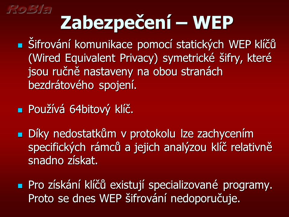 Zabezpečení – WEP Zabezpečení – WEP Šifrování komunikace pomocí statických WEP klíčů (Wired Equivalent Privacy) symetrické šifry, které jsou ručně nastaveny na obou stranách bezdrátového spojení.