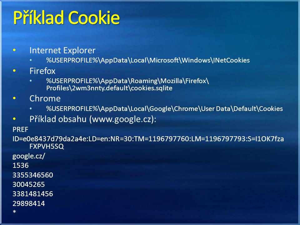 Internet Explorer %USERPROFILE%\AppData\Local\Microsoft\Windows\INetCookies Firefox %USERPROFILE%\AppData\Roaming\Mozilla\Firefox\ Profiles\2wm3nnty.default\cookies.sqlite Chrome %USERPROFILE%\AppData\Local\Google\Chrome\User Data\Default\Cookies Příklad obsahu (www.google.cz): PREF ID=e0e8437d79da2a4e:LD=en:NR=30:TM=1196797760:LM=1196797793:S=I1OK7fza FXPVH5SQ google.cz/ 1536 3355346560 30045265 3381481456 29898414 *