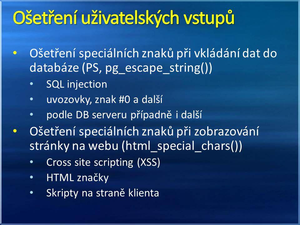 Ošetření speciálních znaků při vkládání dat do databáze (PS, pg_escape_string()) SQL injection uvozovky, znak #0 a další podle DB serveru případně i další Ošetření speciálních znaků při zobrazování stránky na webu (html_special_chars()) Cross site scripting (XSS) HTML značky Skripty na straně klienta