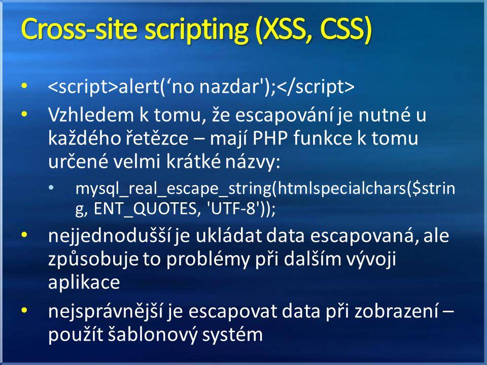 alert('no nazdar ); Vzhledem k tomu, že escapování je nutné u každého řetězce – mají PHP funkce k tomu určené velmi krátké názvy: mysql_real_escape_string(htmlspecialchars($strin g, ENT_QUOTES, UTF-8 )); nejjednodušší je ukládat data escapovaná, ale způsobuje to problémy při dalším vývoji aplikace nejsprávnější je escapovat data při zobrazení – použít šablonový systém