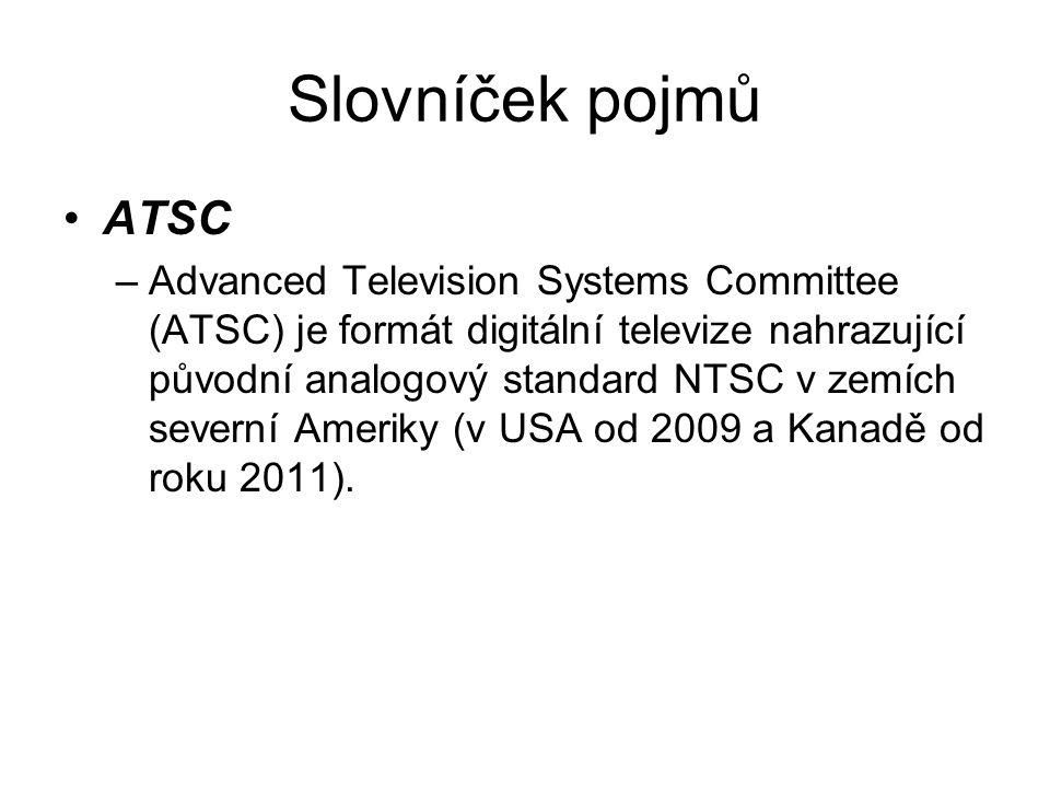 Slovníček pojmů ATSC –Advanced Television Systems Committee (ATSC) je formát digitální televize nahrazující původní analogový standard NTSC v zemích severní Ameriky (v USA od 2009 a Kanadě od roku 2011).