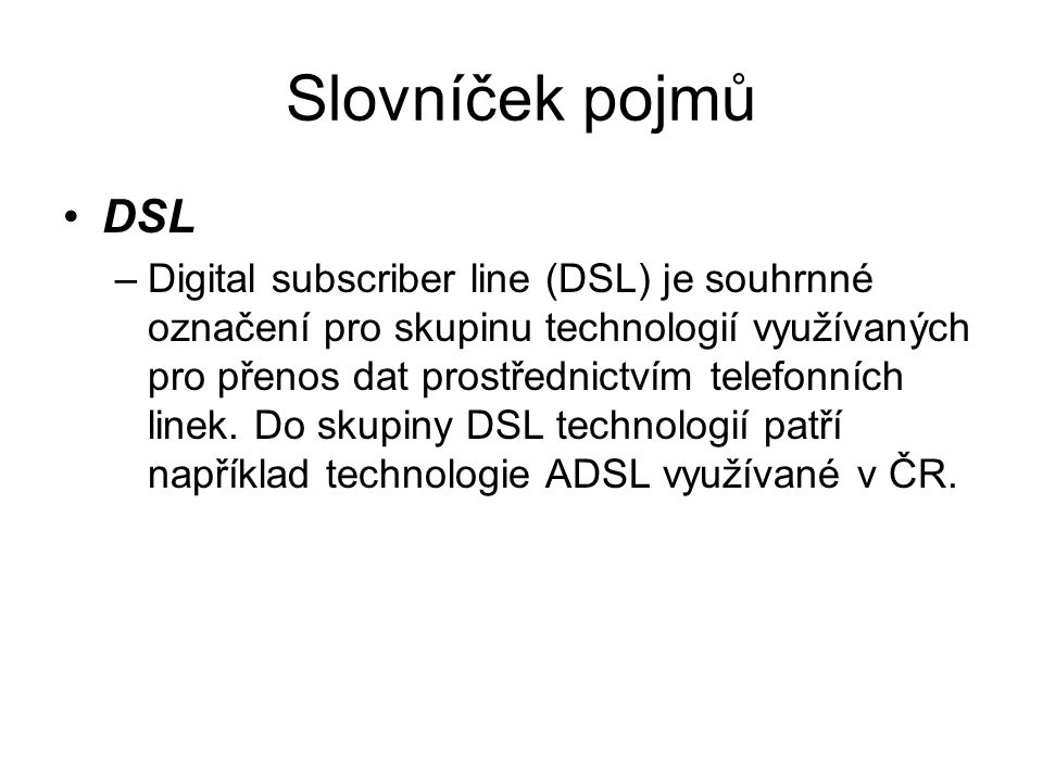 Slovníček pojmů DSL –Digital subscriber line (DSL) je souhrnné označení pro skupinu technologií využívaných pro přenos dat prostřednictvím telefonních linek.