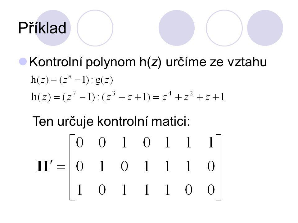Příklad Kontrolní polynom h(z) určíme ze vztahu Ten určuje kontrolní matici: