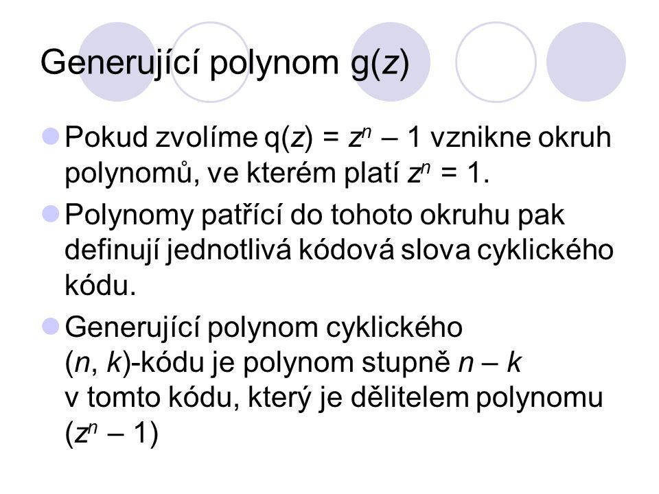 Generující matice cyklického kódu Generující matice cyklického kódu vznikne cyklickým posunem koeficientů generujícího polynomu: Její řádky tvoří polynomy: