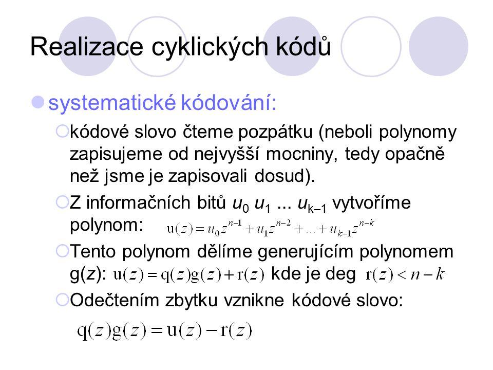 Realizace cyklických kódů Protože v binární aritmetice platí 1 + 1 = 0, polynom u(z) obsahuje jen koeficienty u mocniny n – k nebo vyšší, zatímco zbytek koeficienty nižší, pak při označení vyšleme kódové slovo Kódové slovo je dělitelné g(z) beze zbytku.