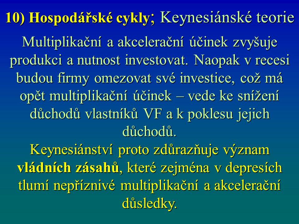 10) Hospodářské cykly ; Keynesiánské teorie Multiplikační a akcelerační účinek zvyšuje produkci a nutnost investovat. Naopak v recesi budou firmy omez