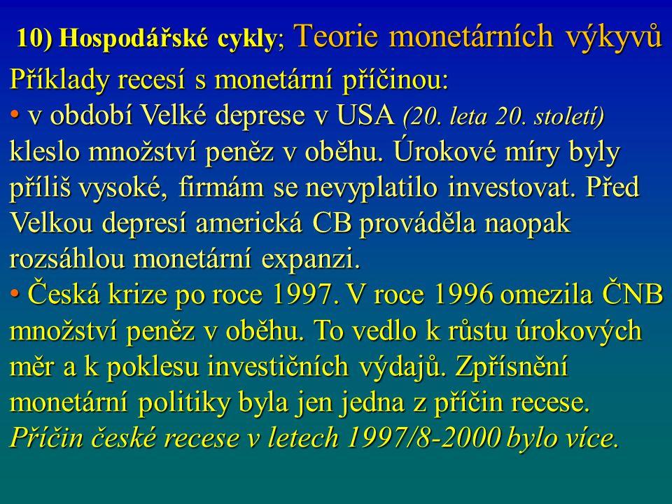 10) Hospodářské cykly; Teorie monetárních výkyvů Příklady recesí s monetární příčinou: v období Velké deprese v USA (20. leta 20. století) kleslo množ