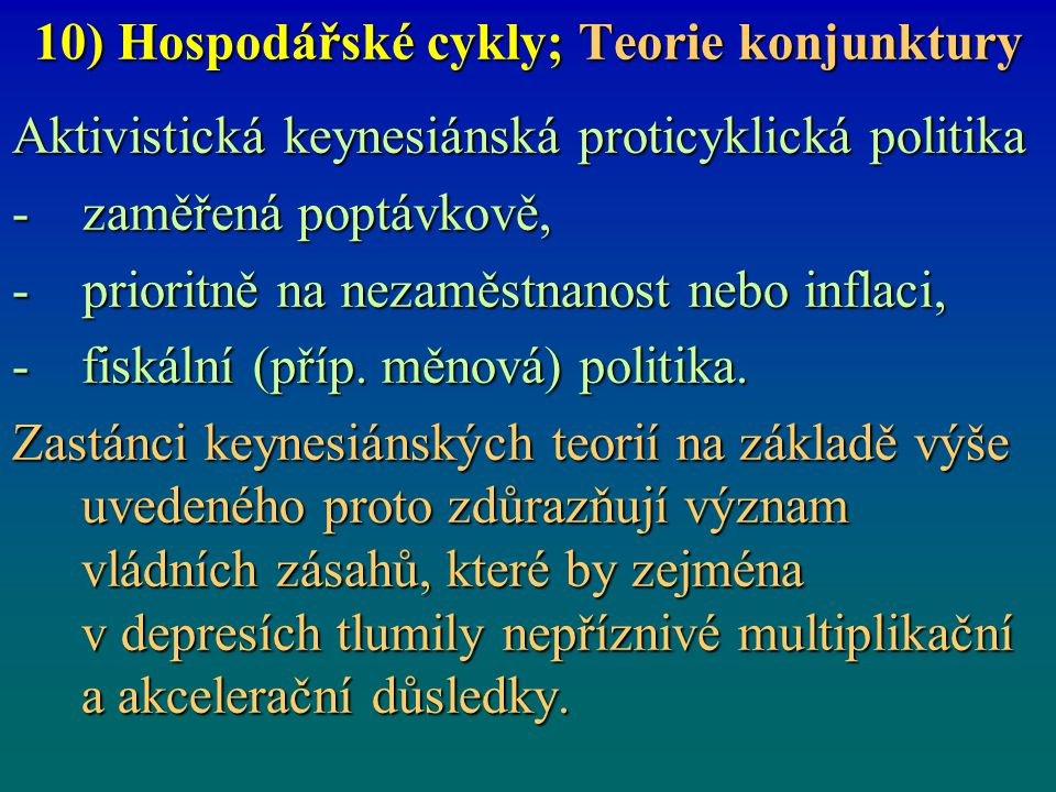 10) Hospodářské cykly; Teorie konjunktury Aktivistická keynesiánská proticyklická politika - zaměřená poptávkově, - prioritně na nezaměstnanost nebo i