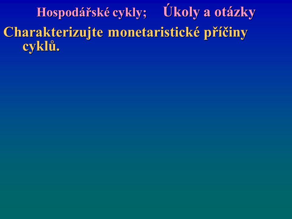 Hospodářské cykly; Úkoly a otázky Charakterizujte monetaristické příčiny cyklů.