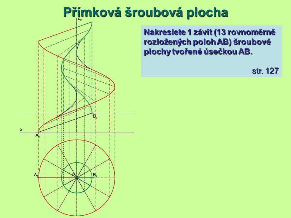 Přímková šroubová plocha Nakreslete 1 závit (13 rovnoměrně rozložených poloh AB) šroubové plochy tvořené úsečkou AB. str. 127