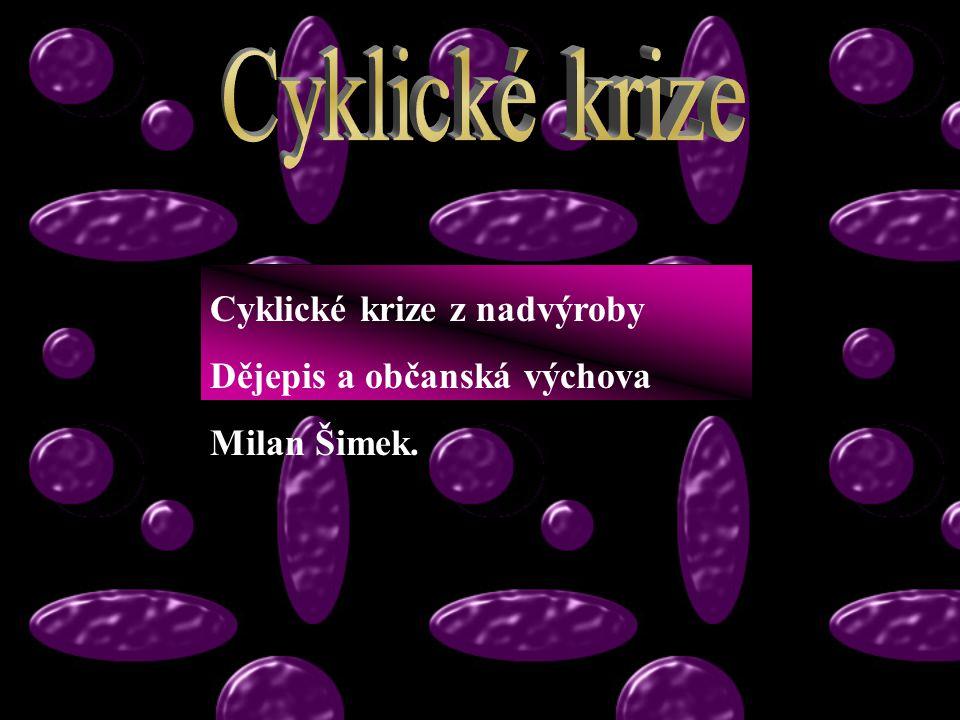 Cyklické krize z nadvýroby Dějepis a občanská výchova Milan Šimek.