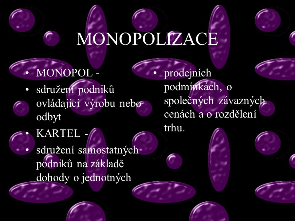MONOPOLIZACE MONOPOL - sdružení podniků ovládající výrobu nebo odbyt KARTEL - sdružení samostatných podniků na základě dohody o jednotných prodejních podmínkách, o společných závazných cenách a o rozdělení trhu.