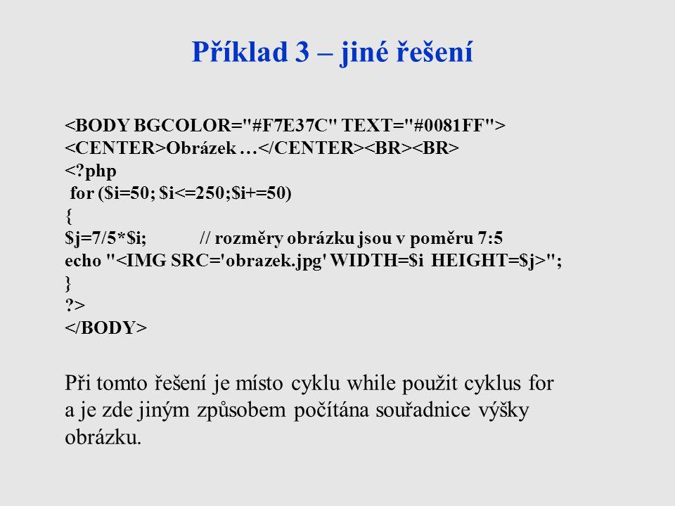 Příklad 3 – jiné řešení Obrázek … <?php for ($i=50; $i<=250;$i+=50) { $j=7/5*$i;// rozměry obrázku jsou v poměru 7:5 echo ; } ?> Při tomto řešení je místo cyklu while použit cyklus for a je zde jiným způsobem počítána souřadnice výšky obrázku.