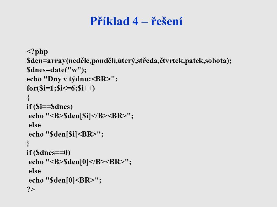 Příklad 4 – řešení <?php $den=array(neděle,pondělí,úterý,středa,čtvrtek,pátek,sobota); $dnes=date(