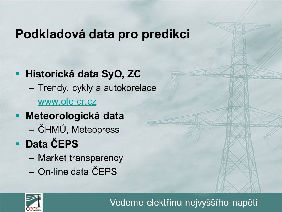 Vedeme elektřinu nejvyššího napětí Podkladová data pro predikci  Historická data SyO, ZC –Trendy, cykly a autokorelace –www.ote-cr.czwww.ote-cr.cz  Meteorologická data –ČHMÚ, Meteopress  Data ČEPS –Market transparency –On-line data ČEPS