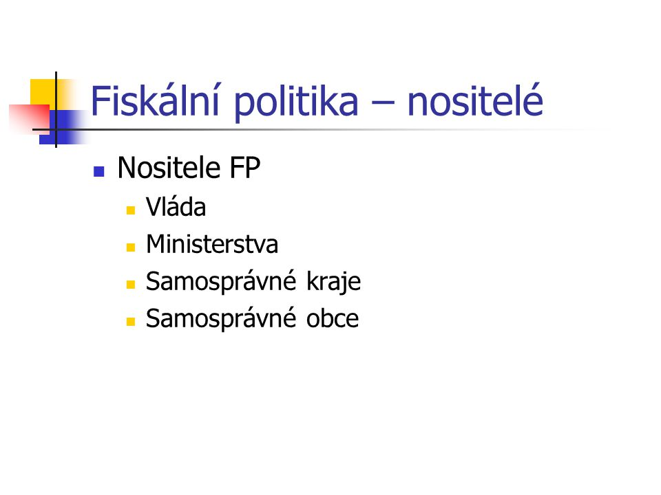 Fiskální politika – nositelé Nositele FP Vláda Ministerstva Samosprávné kraje Samosprávné obce