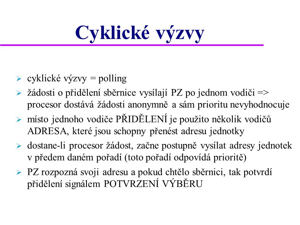 Cyklické výzvy  cyklické výzvy = polling  žádosti o přidělení sběrnice vysílají PZ po jednom vodiči => procesor dostává žádosti anonymně a sám prioritu nevyhodnocuje  místo jednoho vodiče PŘIDĚLENÍ je použito několik vodičů ADRESA, které jsou schopny přenést adresu jednotky  dostane-li procesor žádost, začne postupně vysílat adresy jednotek v předem daném pořadí (toto pořadí odpovídá prioritě)  PZ rozpozná svoji adresu a pokud chtělo sběrnici, tak potvrdí přidělení signálem POTVRZENÍ VÝBĚRU