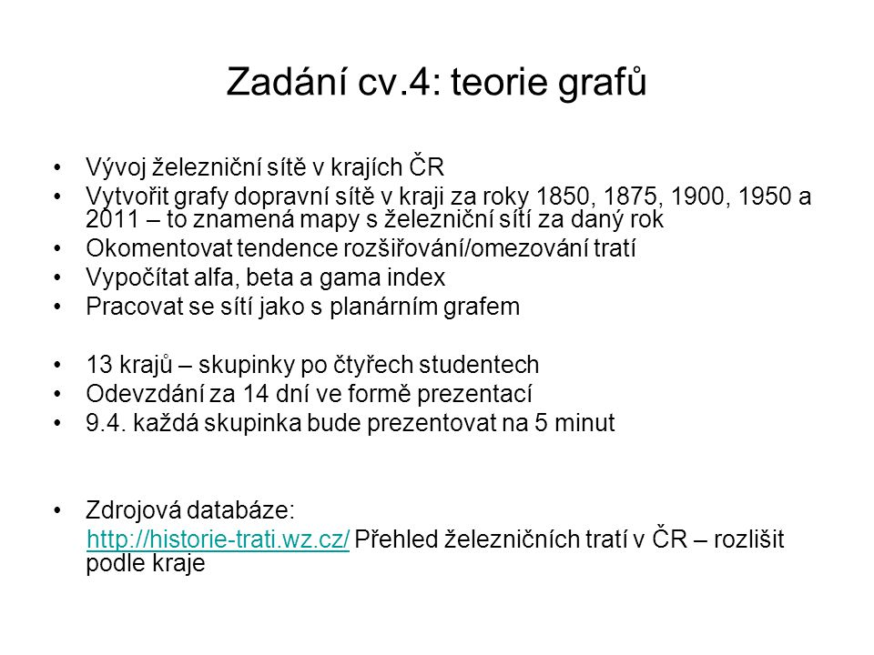 Zadání cv.4: teorie grafů Vývoj železniční sítě v krajích ČR Vytvořit grafy dopravní sítě v kraji za roky 1850, 1875, 1900, 1950 a 2011 – to znamená m