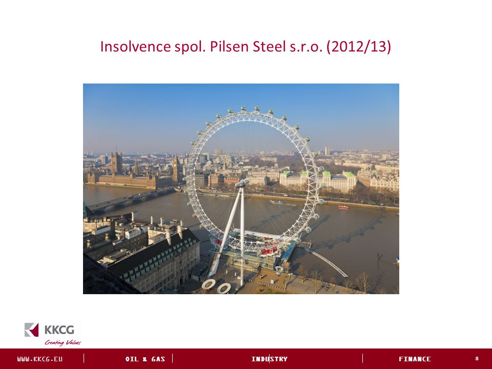 WWW.KKCG.EU OIL & GAS INDUSTRY FINANCE INVESTMENTS Insolvence spol. Pilsen Steel s.r.o. (2012/13) 8