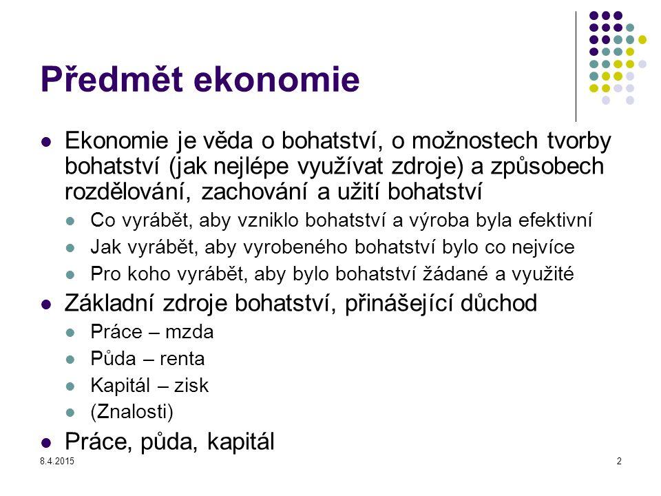 8.4.20152 Předmět ekonomie Ekonomie je věda o bohatství, o možnostech tvorby bohatství (jak nejlépe využívat zdroje) a způsobech rozdělování, zachován