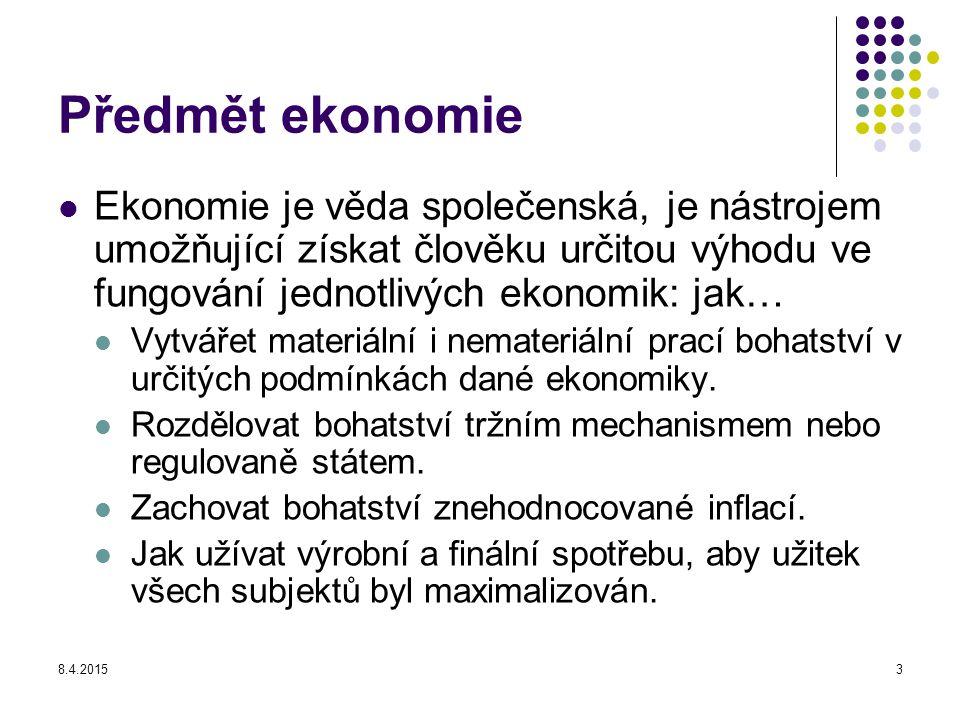 8.4.20153 Předmět ekonomie Ekonomie je věda společenská, je nástrojem umožňující získat člověku určitou výhodu ve fungování jednotlivých ekonomik: jak