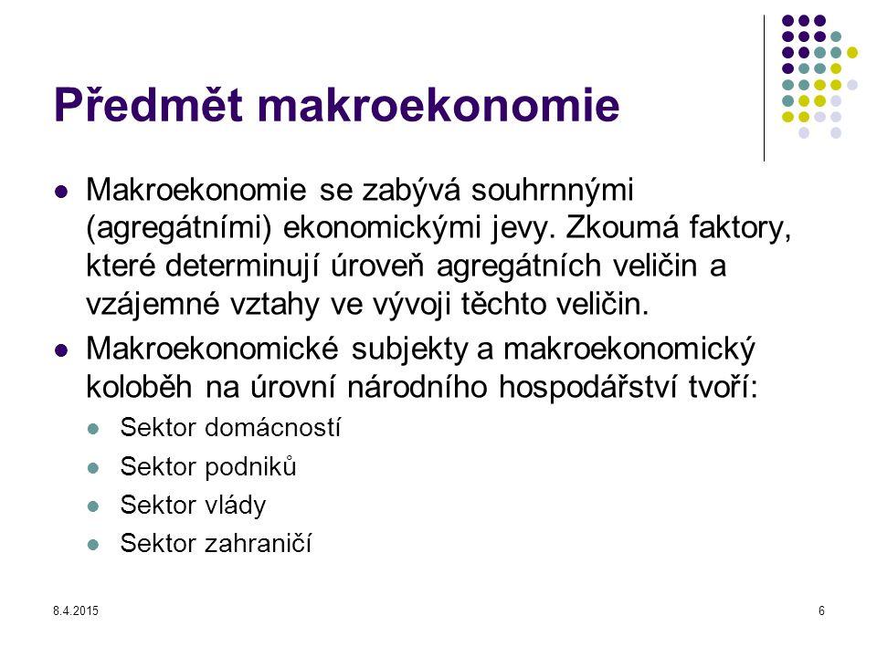 8.4.20156 Předmět makroekonomie Makroekonomie se zabývá souhrnnými (agregátními) ekonomickými jevy. Zkoumá faktory, které determinují úroveň agregátní