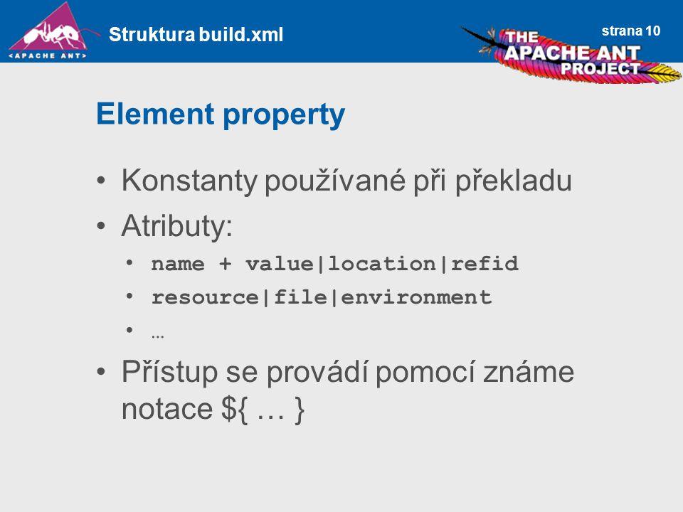 strana 10 Element property Konstanty používané při překladu Atributy: name + value|location|refid resource|file|environment … Přístup se provádí pomocí známe notace ${ … } Struktura build.xml
