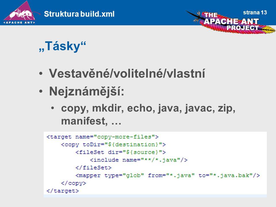 """strana 13 """"Tásky"""" Vestavěné/volitelné/vlastní Nejznámější: copy, mkdir, echo, java, javac, zip, manifest, … Struktura build.xml"""