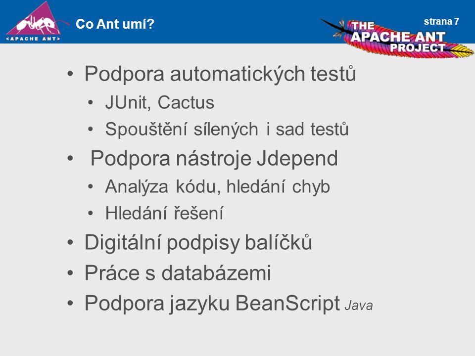 strana 7 Podpora automatických testů JUnit, Cactus Spouštění sílených i sad testů Podpora nástroje Jdepend Analýza kódu, hledání chyb Hledání řešení Digitální podpisy balíčků Práce s databázemi Podpora jazyku BeanScript Java Co Ant umí
