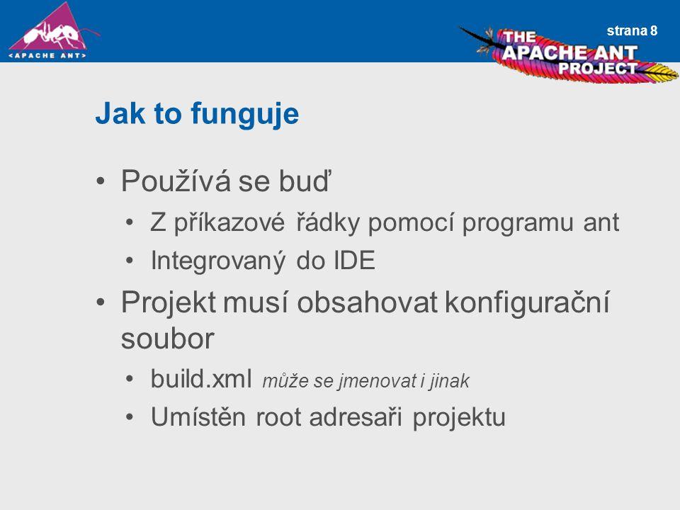 strana 8 Jak to funguje Používá se buď Z příkazové řádky pomocí programu ant Integrovaný do IDE Projekt musí obsahovat konfigurační soubor build.xml m