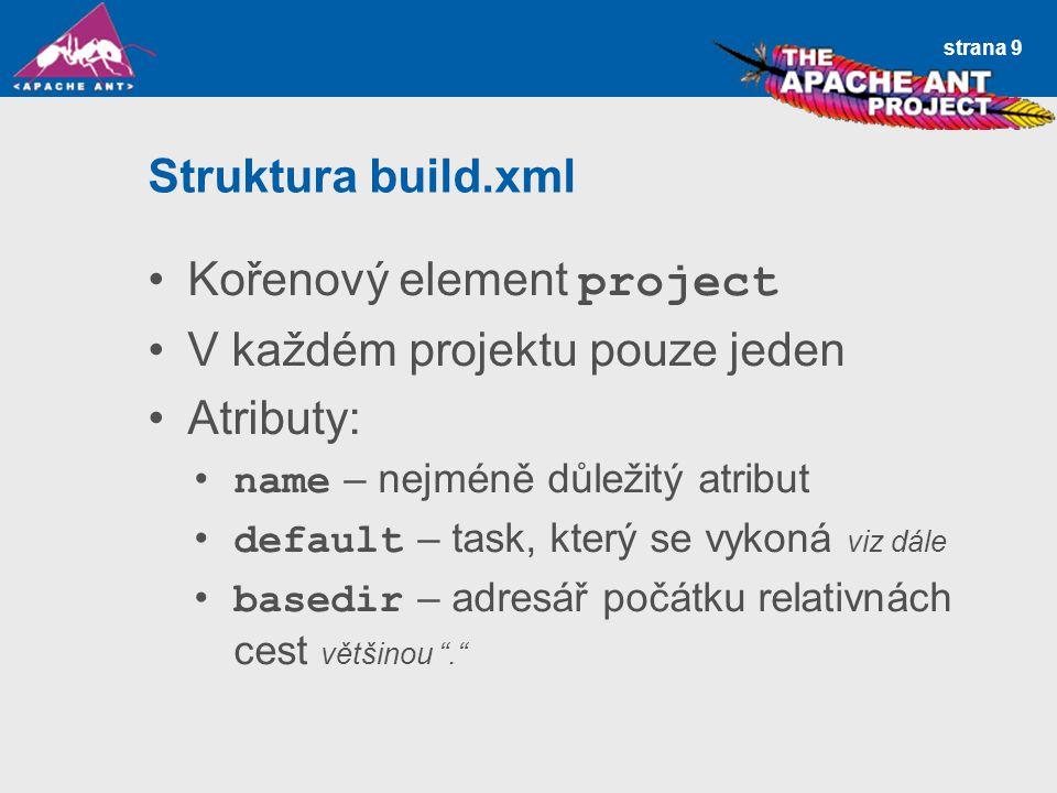 strana 9 Struktura build.xml Kořenový element project V každém projektu pouze jeden Atributy: name – nejméně důležitý atribut default – task, který se vykoná viz dále basedir – adresář počátku relativnách cest většinou .