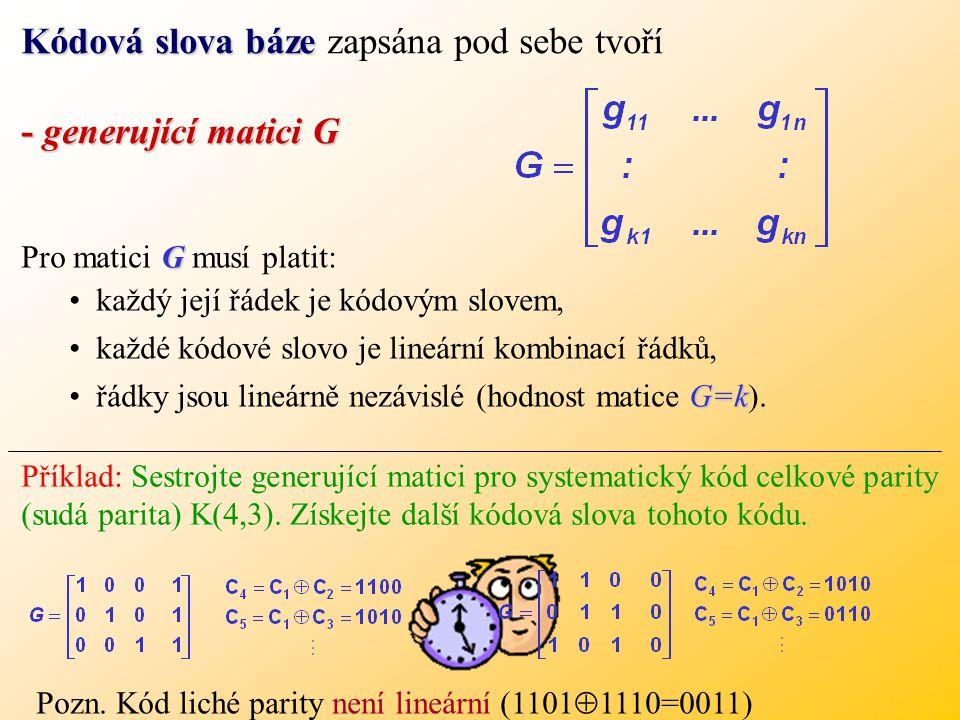 Kódová slova báze Kódová slova báze zapsána pod sebe tvoří - generující matici G G Pro matici G musí platit: každý její řádek je kódovým slovem, každé kódové slovo je lineární kombinací řádků, G=křádky jsou lineárně nezávislé (hodnost matice G=k).