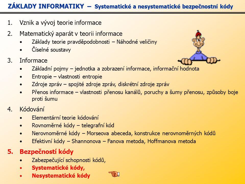 1.Vznik a vývoj teorie informace 2.Matematický aparát v teorii informace Základy teorie pravděpodobnosti – Náhodné veličiny Číselné soustavy 3.Informace Základní pojmy – jednotka a zobrazení informace, informační hodnota Entropie – vlastnosti entropie Zdroje zpráv – spojité zdroje zpráv, diskrétní zdroje zpráv Přenos informace – vlastnosti přenosu kanálů, poruchy a šumy přenosu, způsoby boje proti šumu 4.Kódování Elementární teorie kódování Rovnoměrné kódy – telegrafní kód Nerovnoměrné kódy – Morseova abeceda, konstrukce nerovnoměrných kódů Efektivní kódy – Shannonova – Fanova metoda, Hoffmanova metoda 5.Bezpečností kódy Zabezpečující schopnosti kódů, Systematické kódy, Nesystematické kódy ZÁKLADY INFORMATIKY – Systematické a nesystematické bezpečnostní kódy ZÁKLADY INFORMATIKY – Systematické a nesystematické bezpečnostní kódy