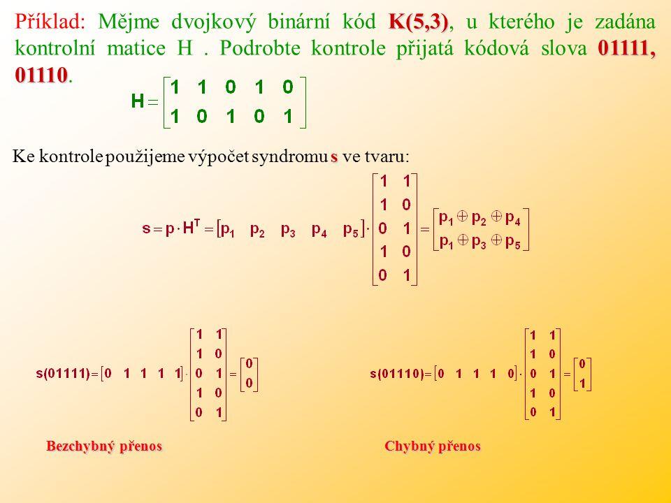 K(5,3) 01111, 01110 Příklad: Mějme dvojkový binární kód K(5,3), u kterého je zadána kontrolní matice H.