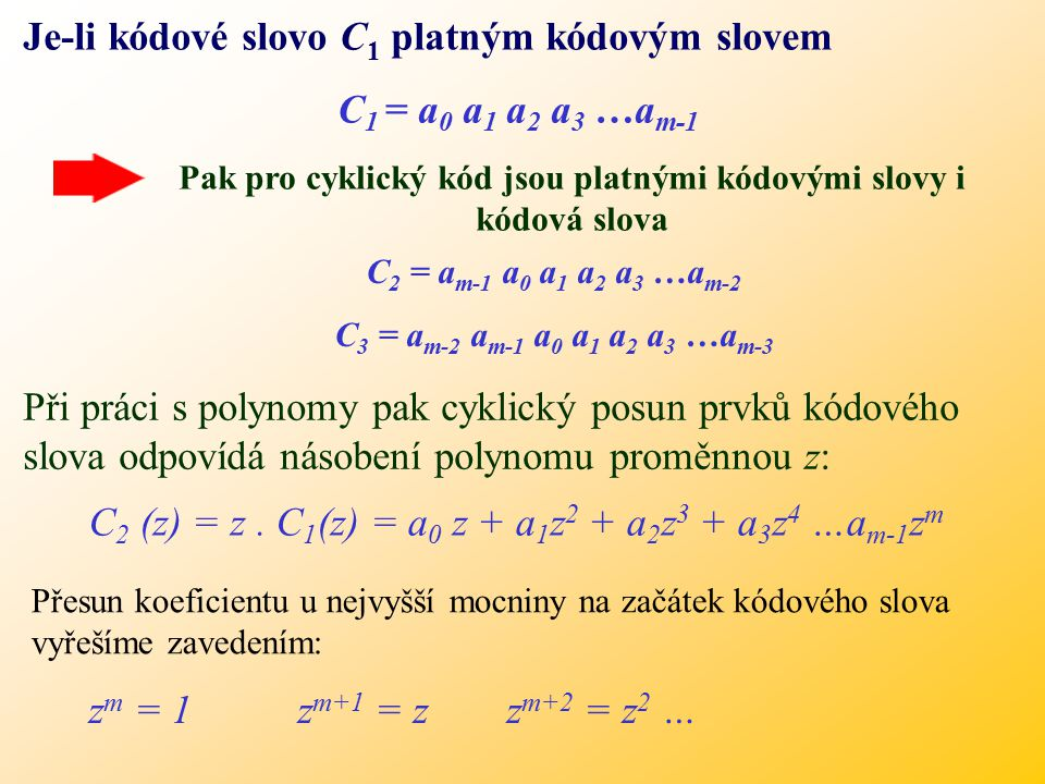 Je-li kódové slovo C 1 platným kódovým slovem C 1 = a 0 a 1 a 2 a 3 …a m-1 Pak pro cyklický kód jsou platnými kódovými slovy i kódová slova C 2 = a m-1 a 0 a 1 a 2 a 3 …a m-2 C 3 = a m-2 a m-1 a 0 a 1 a 2 a 3 …a m-3 Při práci s polynomy pak cyklický posun prvků kódového slova odpovídá násobení polynomu proměnnou z: C 2 (z) = z.