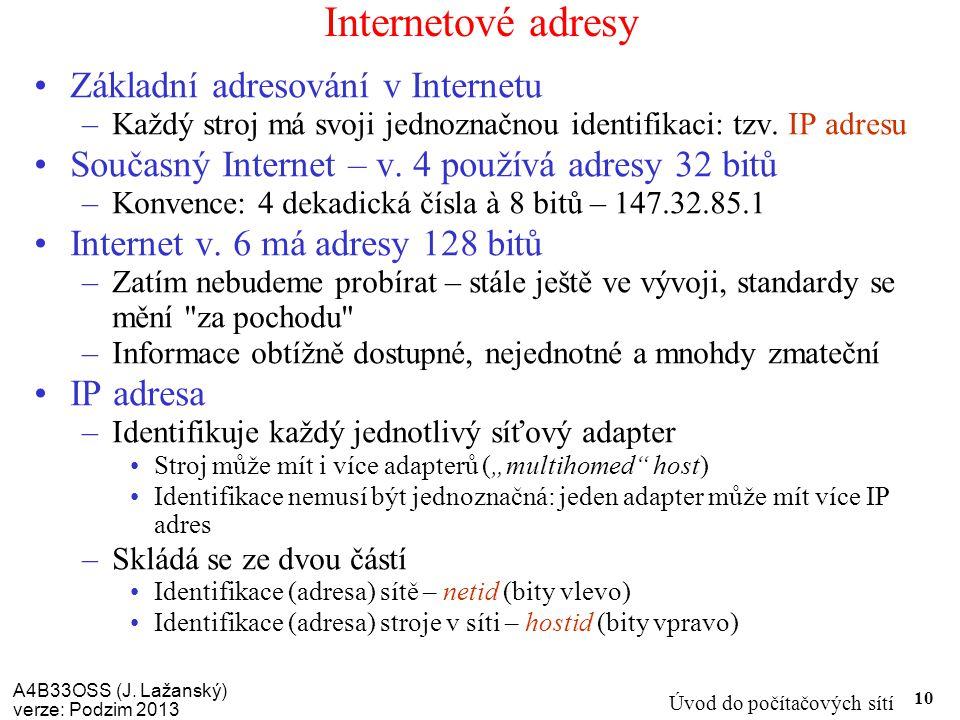 A4B33OSS (J. Lažanský) verze: Podzim 2013 Úvod do počítačových sítí 10 Internetové adresy Základní adresování v Internetu –Každý stroj má svoji jednoz