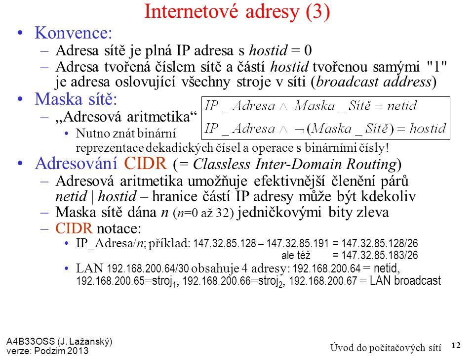 A4B33OSS (J. Lažanský) verze: Podzim 2013 Úvod do počítačových sítí 12 Internetové adresy (3) Konvence: –Adresa sítě je plná IP adresa s hostid = 0 –A