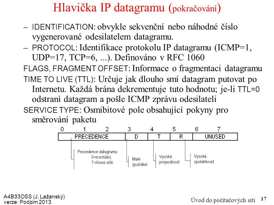 A4B33OSS (J. Lažanský) verze: Podzim 2013 Úvod do počítačových sítí 17 Hlavička IP datagramu ( pokračování ) –IDENTIFICATION : obvykle sekvenční nebo