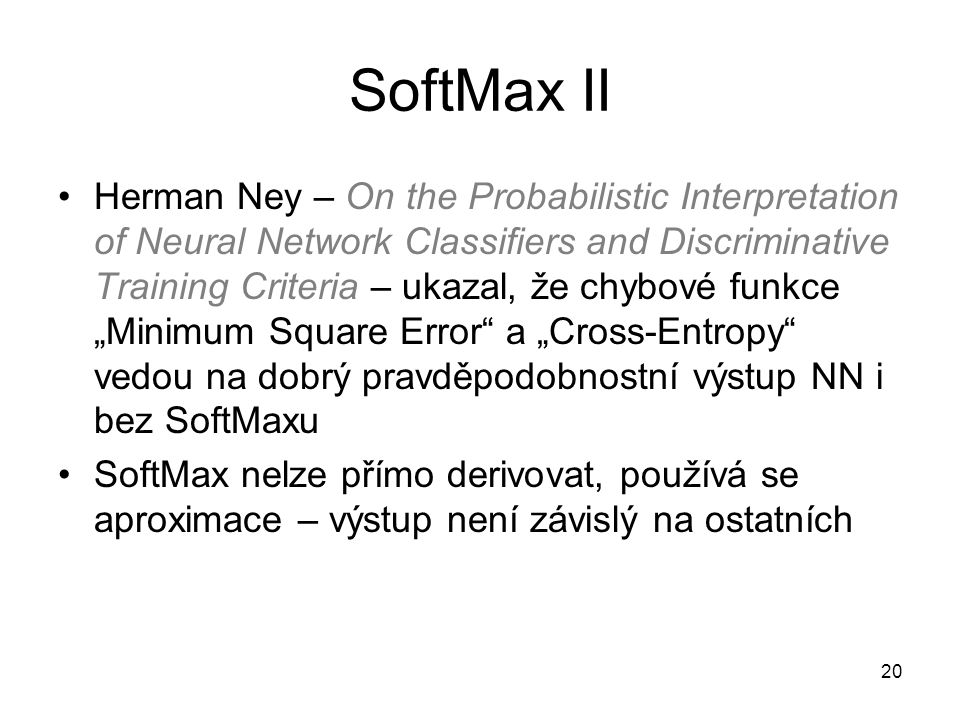 20 SoftMax II Herman Ney – On the Probabilistic Interpretation of Neural Network Classifiers and Discriminative Training Criteria – ukazal, že chybové