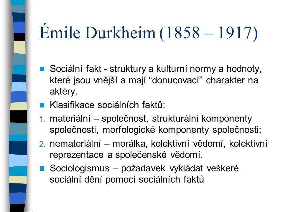 """Émile Durkheim (1858 – 1917) Sociální fakt - struktury a kulturní normy a hodnoty, které jsou vnější a mají """"donucovací"""" charakter na aktéry. Klasifik"""