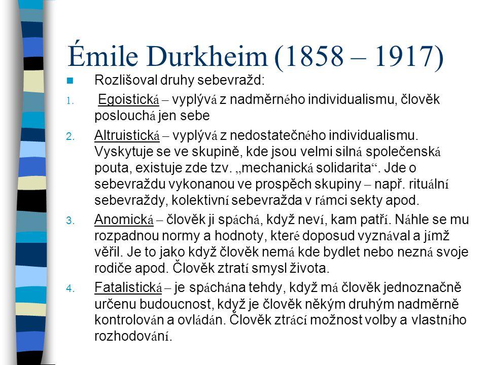 Émile Durkheim (1858 – 1917) Rozlišoval druhy sebevražd: 1. Egoistick á – vyplýv á z nadměrn é ho individualismu, člověk poslouch á jen sebe 2. Altrui
